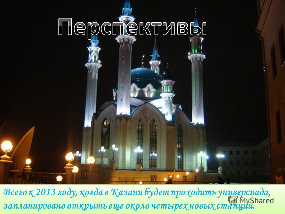 Всего к 2013 году, когда в Казани будет проходить универсиада, запланировано открыть еще около четырех новых станций.