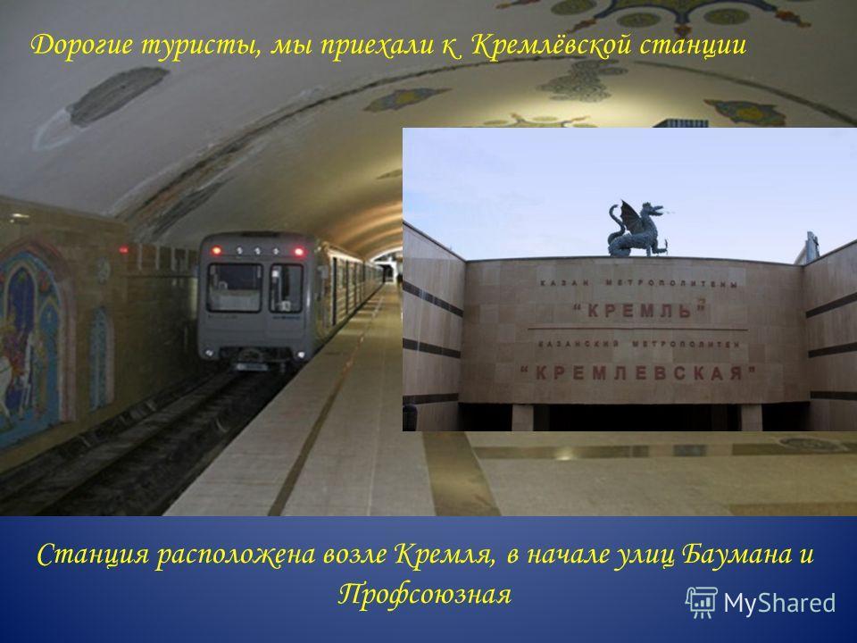 Станция расположена возле Кремля, в начале улиц Баумана и Профсоюзная Дорогие туристы, мы приехали к Кремлёвской станции