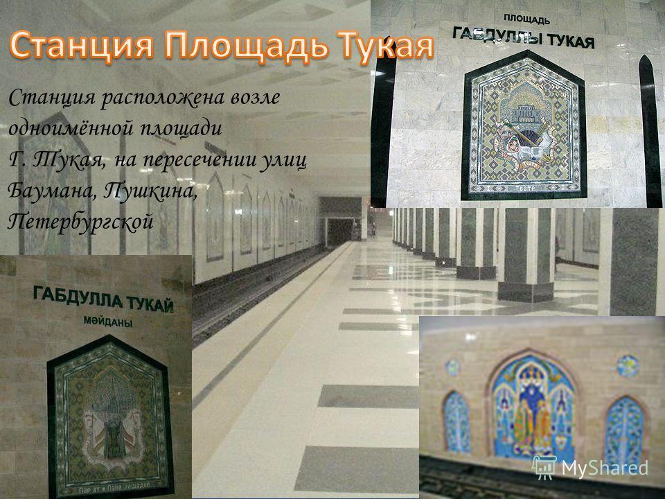 Станция расположена возле одноимённой площади Г. Тукая, на пересечении улиц Баумана, Пушкина, Петербургской
