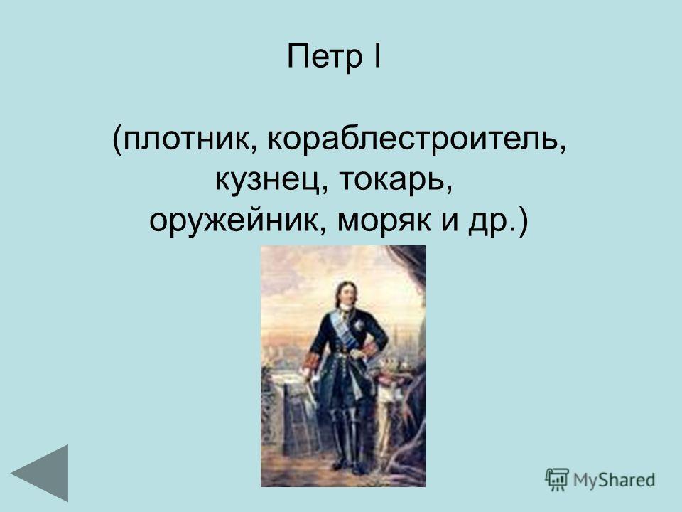 Петр I (плотник, кораблестроитель, кузнец, токарь, оружейник, моряк и др.)