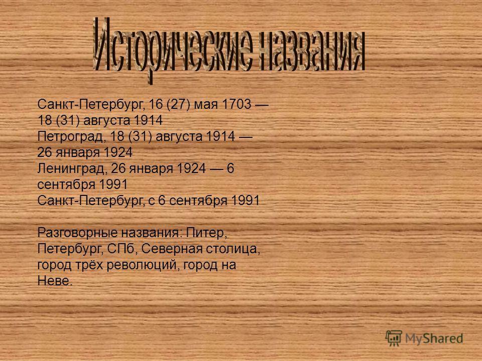Санкт-Петербург, 16 (27) мая 1703 18 (31) августа 1914 Петроград, 18 (31) августа 1914 26 января 1924 Ленинград, 26 января 1924 6 сентября 1991 Санкт-Петербург, с 6 сентября 1991 Разговорные названия: Питер, Петербург, СПб, Северная столица, город тр