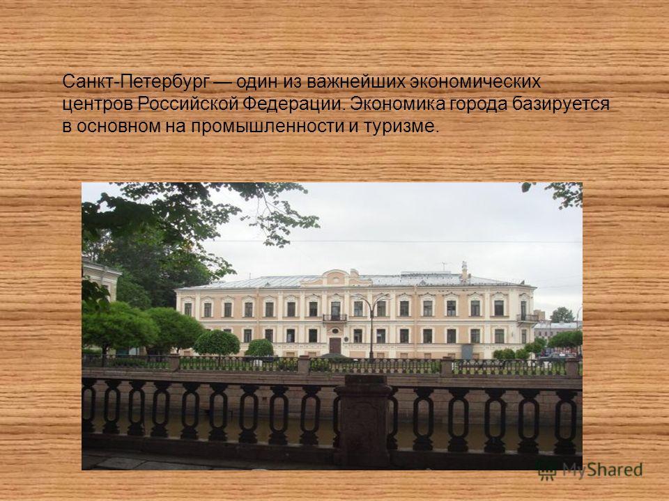 Санкт-Петербург один из важнейших экономических центров Российской Федерации. Экономика города базируется в основном на промышленности и туризме.