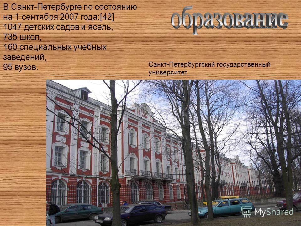 В Санкт-Петербурге по состоянию на 1 сентября 2007 года:[42] 1047 детских садов и ясель, 735 школ, 160 специальных учебных заведений, 95 вузов. Санкт-Петербургский государственный университет
