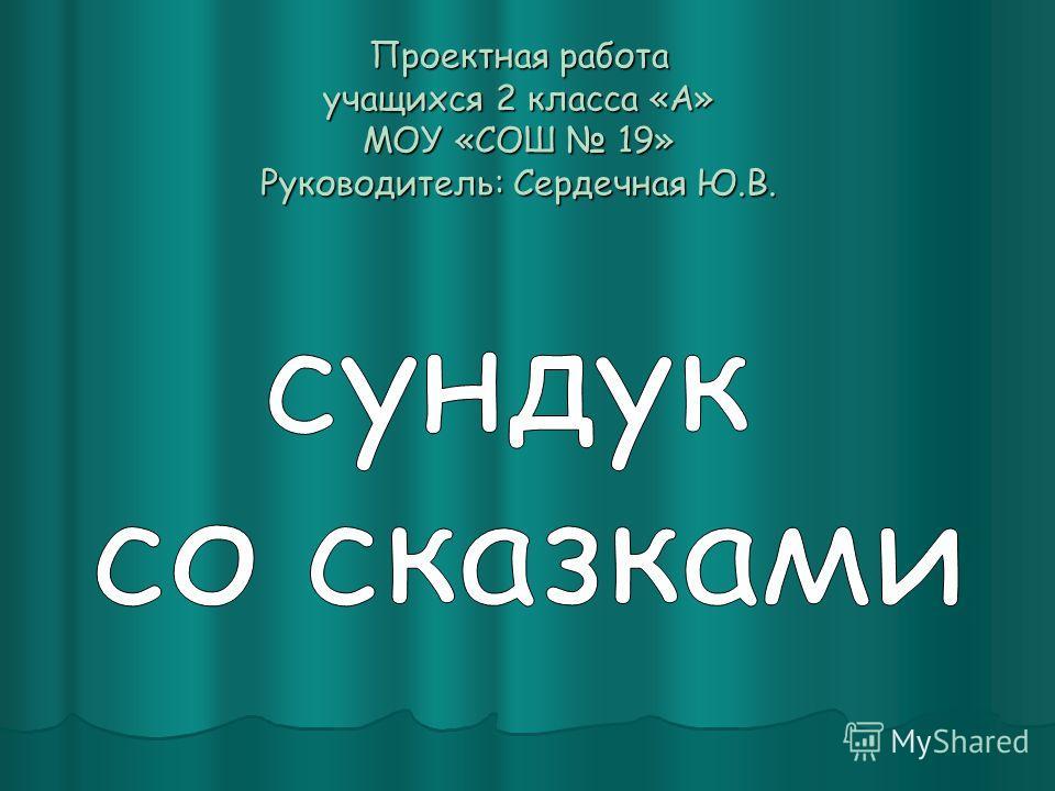 Проектная работа учащихся 2 класса «А» МОУ «СОШ 19» Руководитель: Сердечная Ю.В.