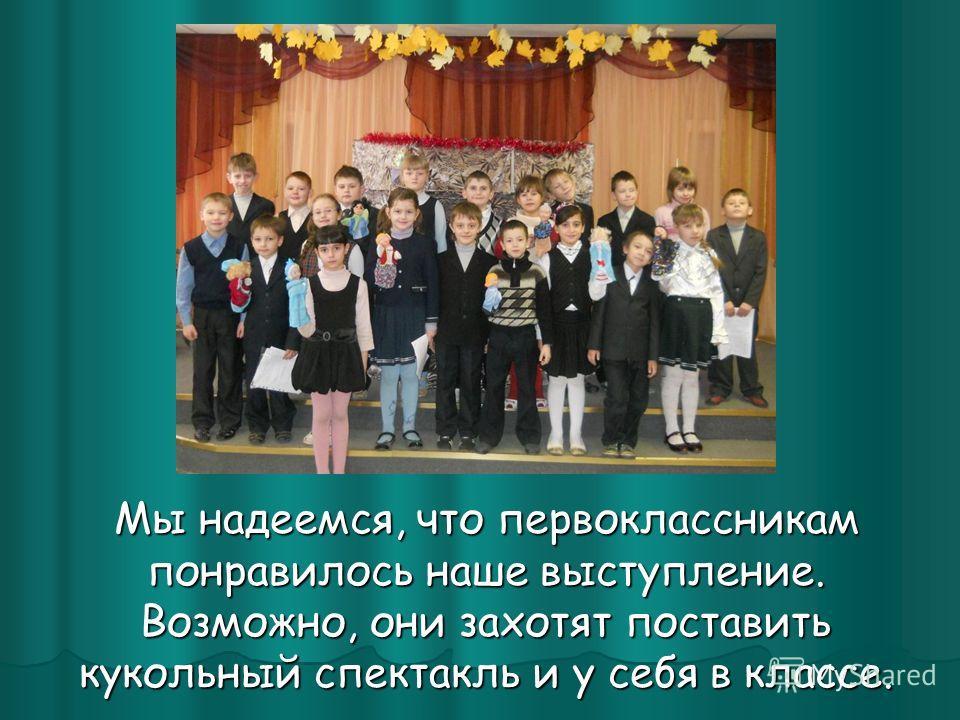 Мы надеемся, что первоклассникам понравилось наше выступление. Возможно, они захотят поставить кукольный спектакль и у себя в классе. Мы надеемся, что первоклассникам понравилось наше выступление. Возможно, они захотят поставить кукольный спектакль и