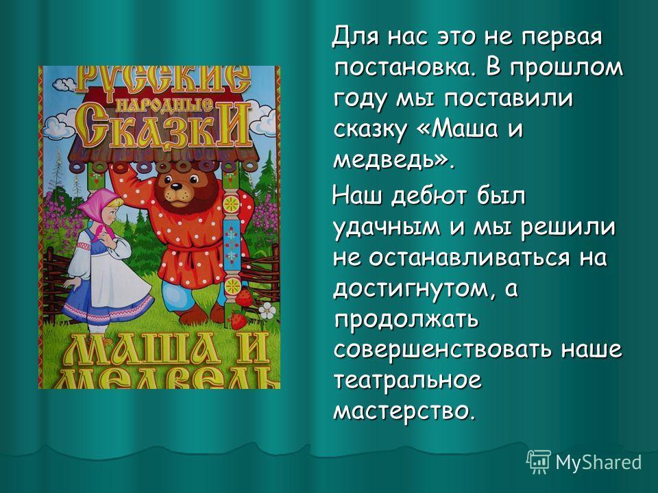 Для нас это не первая постановка. В прошлом году мы поставили сказку «Маша и медведь». Для нас это не первая постановка. В прошлом году мы поставили сказку «Маша и медведь». Наш дебют был удачным и мы решили не останавливаться на достигнутом, а продо