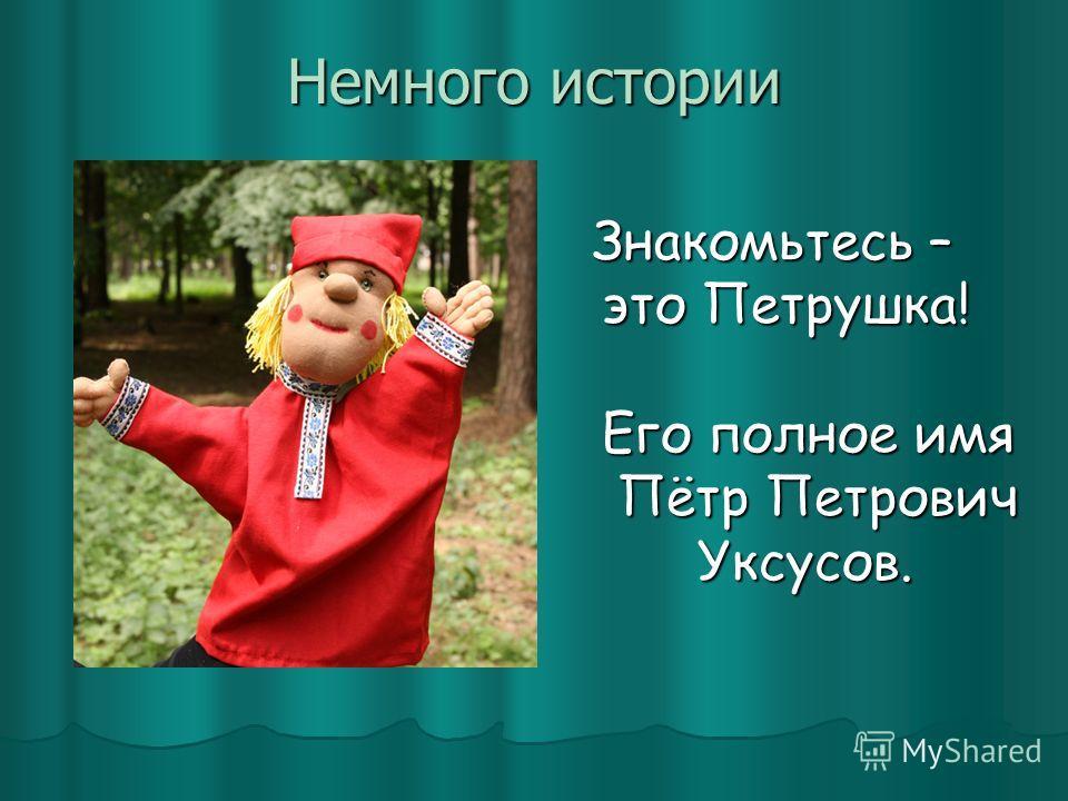 Немного истории Знакомьтесь – Знакомьтесь – это Петрушка! это Петрушка! Его полное имя Его полное имя Пётр Петрович Пётр Петрович Уксусов. Уксусов.