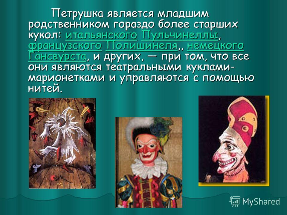 Петрушка является младшим родственником гораздо более старших кукол: итальянского Пульчинеллы, французского Полишинеля,, немецкого Гансвурста, и других, при том, что все они являются театральными куклами- марионетками и управляются с помощью нитей. П