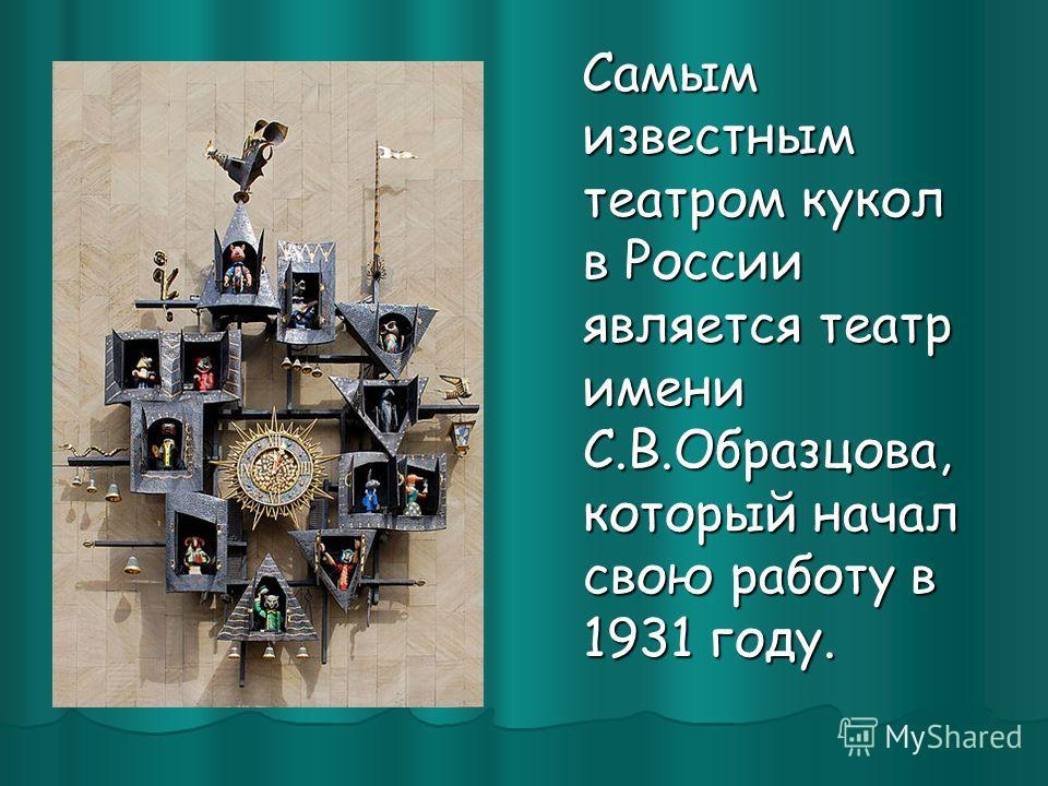 Самым известным театром кукол в России является театр имени С.В.Образцова, который начал свою работу в 1931 году. Самым известным театром кукол в России является театр имени С.В.Образцова, который начал свою работу в 1931 году.