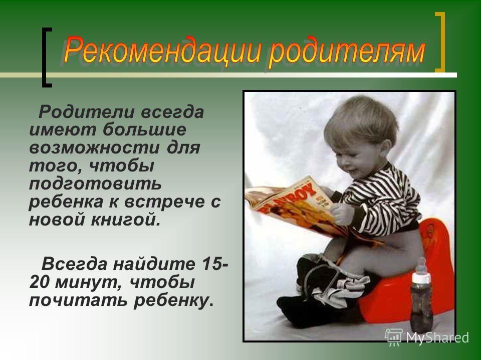 Родители всегда имеют большие возможности для того, чтобы подготовить ребенка к встрече с новой книгой. Всегда найдите 15- 20 минут, чтобы почитать ребенку.