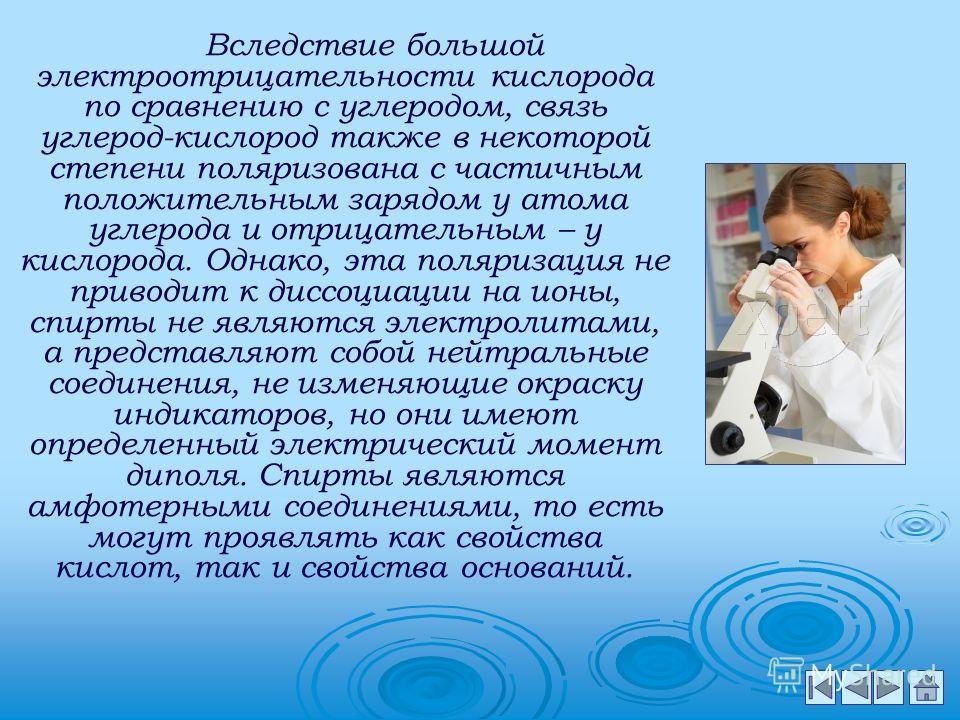 Как у всех кислородосодержащих соединений, химические свойства спиртов определяются, в первую очередь, функциональными группами и, в известной степени, строением радикала. Характерной особенностью гидроксильной группы спиртов является подвижность ато