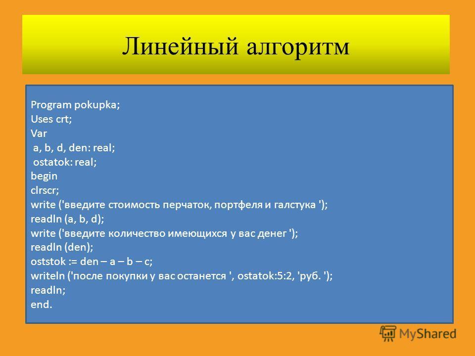 Линейный алгоритм Program pokupka; Uses crt; Var a, b, d, den: real; ostatok: real; begin clrscr; write ('введите стоимость перчаток, портфеля и галстука '); readln (a, b, d); write ('введите количество имеющихся у вас денег '); readln (den); oststok