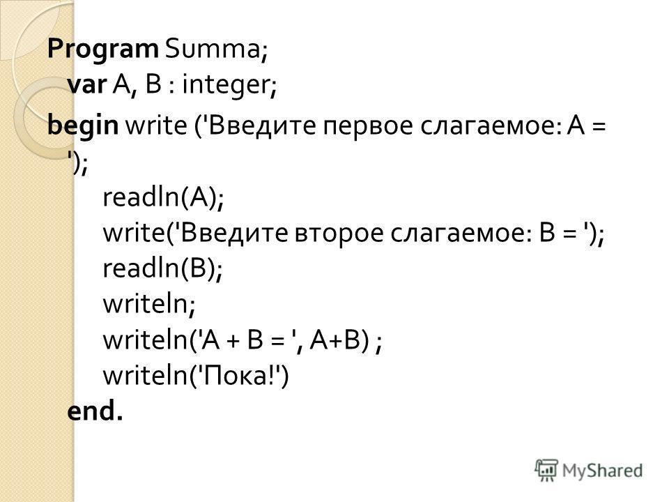 Program Summa; var А, В : integer; begin write (' Введите первое слагаемое : А = '); readln(A); write(' Введите второе слагаемое : В = '); readln( В ); writeln; writeln('A + В = ', А + В ) ; writeln(' Пока !') end.