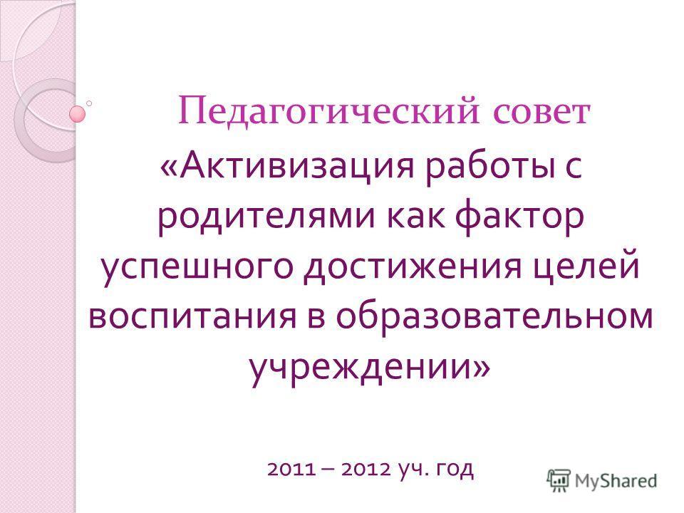 Педагогический совет « Активизация работы с родителями как фактор успешного достижения целей воспитания в образовательном учреждении » 2011 – 2012 уч. год
