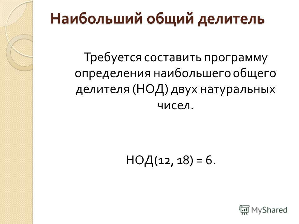 Наибольший общий делитель Требуется составить программу определения наибольшего общего делителя ( НОД ) двух натуральных чисел. НОД (12, 18) = 6.