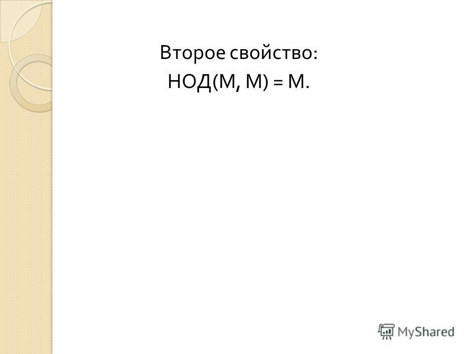 Второе свойство : НОД ( М, М ) = М.