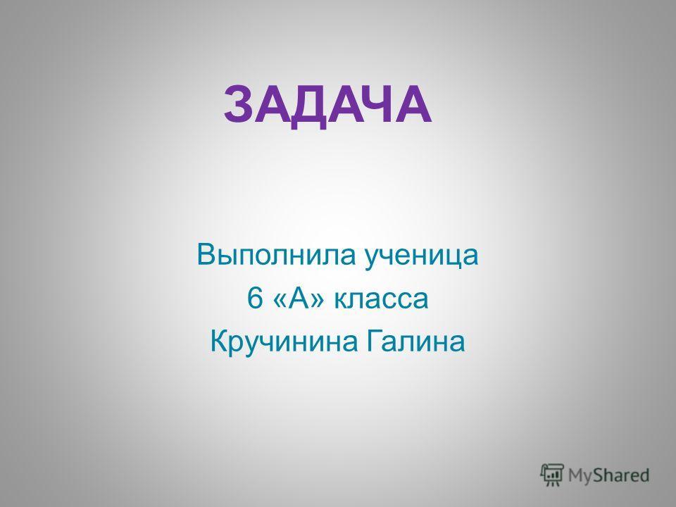 ЗАДАЧА Выполнила ученица 6 «А» класса Кручинина Галина