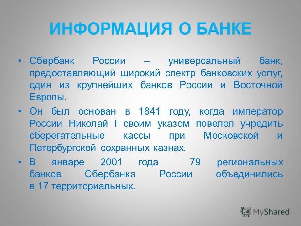 Сбербанк России – универсальный банк, предоставляющий широкий спектр банковских услуг, один из крупнейших банков России и Восточной Европы. Он был основан в 1841 году, когда император России Николай I своим указом повелел учредить сберегательные касс