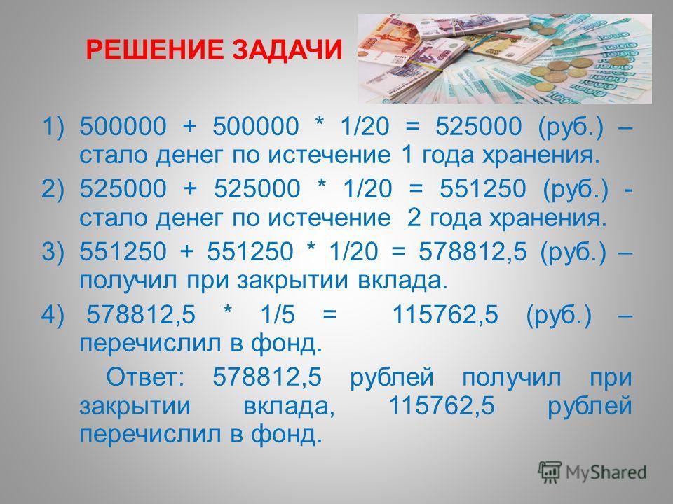 РЕШЕНИЕ ЗАДАЧИ 1)500000 + 500000 * 1/20 = 525000 (руб.) – стало денег по истечение 1 года хранения. 2)525000 + 525000 * 1/20 = 551250 (руб.) - стало денег по истечение 2 года хранения. 3)551250 + 551250 * 1/20 = 578812,5 (руб.) – получил при закрытии