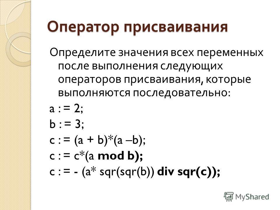 Оператор присваивания Определите значения всех переменных после выполнения следующих операторов присваивания, которые выполняются последовательно : a : = 2; b : = 3; c : = (a + b)*(a –b); c : = c*(a mod b); c : = - (a* sqr(sqr(b)) div sqr(c));