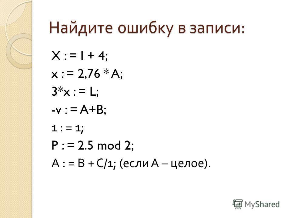 Найдите ошибку в записи : X : = I + 4; x : = 2,76 * A; 3*x : = L; -v : = A+B; 1 : = 1; P : = 2.5 mod 2; A : = B + C/1; ( если А – целое ).