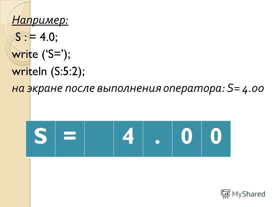 Например : S : = 4.0; write (S=); writeln (S:5:2); на экране после выполнения оператора : S= 4.00 S=4.00