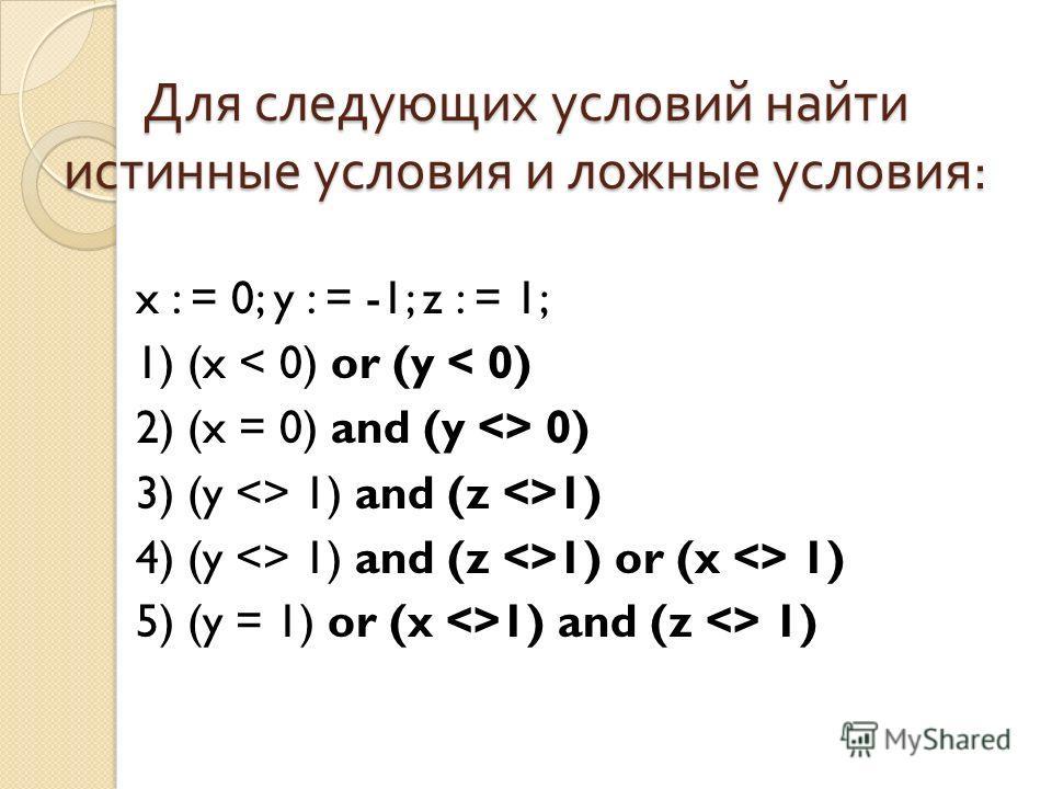 Для следующих условий найти истинные условия и ложные условия : x : = 0; y : = -1; z : = 1; 1) (x < 0) or (y < 0) 2) (x = 0) and (y  0) 3) (y  1) and (z 1) 4) (y  1) and (z 1) or (x  1) 5) (y = 1) or (x 1) and (z  1)