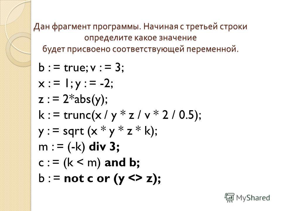 Дан фрагмент программы. Начиная с третьей строки определите какое значение будет присвоено соответствующей переменной. b : = true; v : = 3; x : = 1; y : = -2; z : = 2*abs(y); k : = trunc(x / y * z / v * 2 / 0.5); y : = sqrt (x * y * z * k); m : = (-k