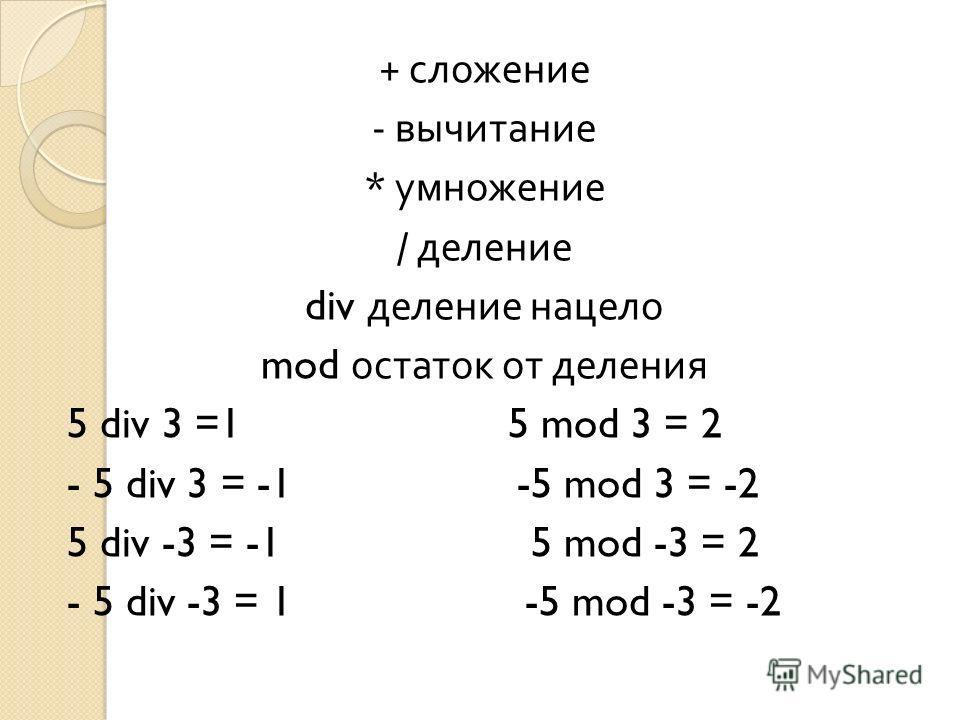 + сложение - вычитание * умножение / деление div деление нацело mod остаток от деления 5 div 3 =1 5 mod 3 = 2 - 5 div 3 = -1 -5 mod 3 = -2 5 div -3 = -1 5 mod -3 = 2 - 5 div -3 = 1 -5 mod -3 = -2