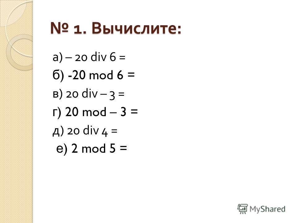 1. Вычислите : 1. Вычислите : а ) – 20 div 6 = б ) -20 mod 6 = в ) 20 div – 3 = г ) 20 mod – 3 = д ) 20 div 4 = е ) 2 mod 5 =
