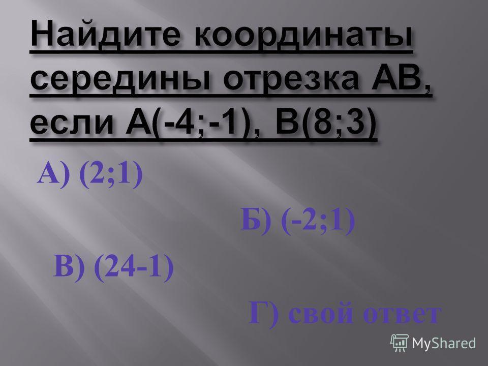 А ) (2;1) Б ) (-2;1) В ) (24-1) Г ) свой ответ