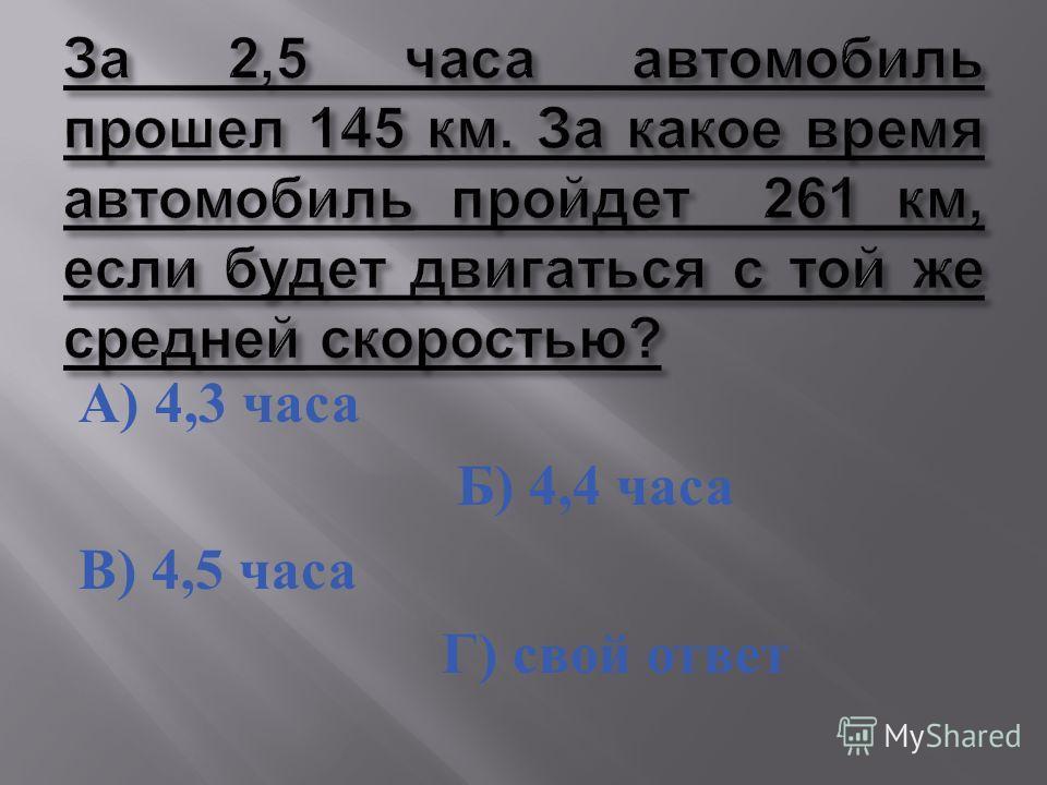 А ) 4,3 часа Б ) 4,4 часа В ) 4,5 часа Г ) свой ответ