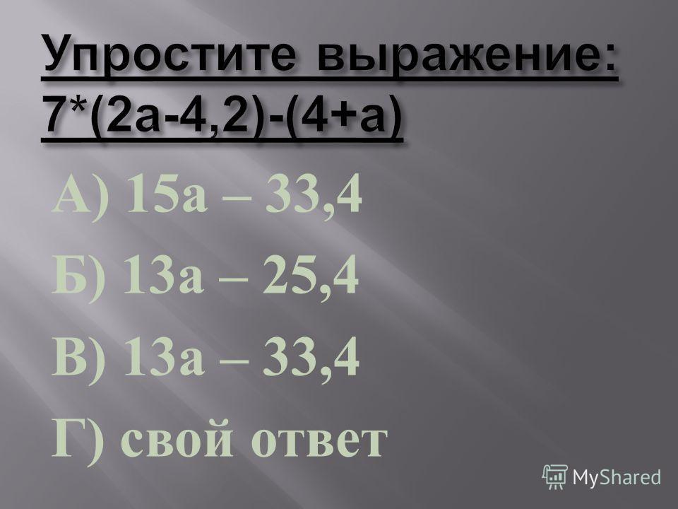 А ) 15 а – 33,4 Б ) 13 а – 25,4 В ) 13 а – 33,4 Г ) свой ответ