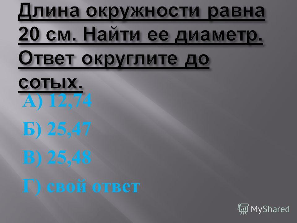 А ) 12,74 Б ) 25,47 В ) 25,48 Г ) свой ответ