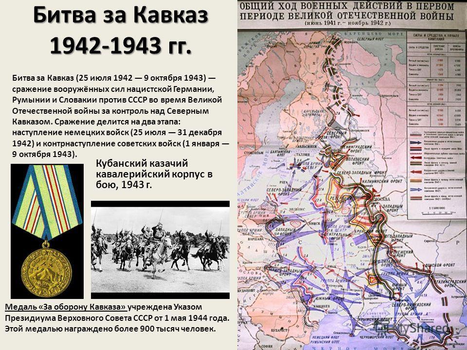 Битва за Кавказ 1942-1943 гг. Битва за Кавказ (25 июля 1942 9 октября 1943) сражение вооружённых сил нацистской Германии, Румынии и Словакии против СССР во время Великой Отечественной войны за контроль над Северным Кавказом. Сражение делится на два э