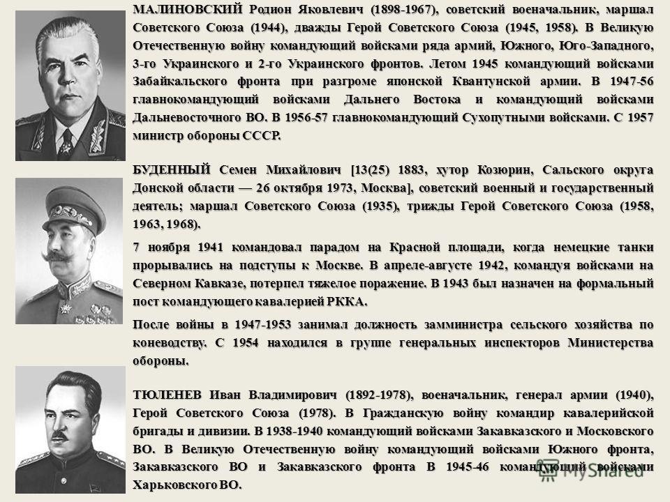 МАЛИНОВСКИЙ Родион Яковлевич (1898-1967), советский военачальник, маршал Советского Союза (1944), дважды Герой Советского Союза (1945, 1958). В Великую Отечественную войну командующий войсками ряда армий, Южного, Юго-Западного, 3-го Украинского и 2-г