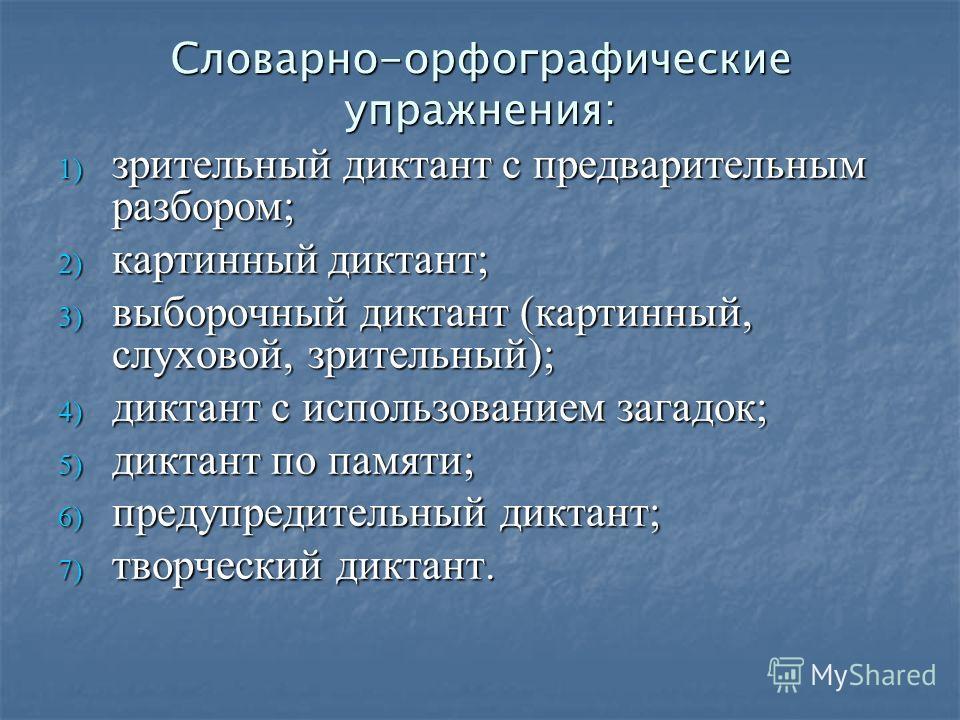 Словарно-орфографические упражнения: 1) зрительный диктант с предварительным разбором; 2) картинный диктант; 3) выборочный диктант (картинный, слуховой, зрительный); 4) диктант с использованием загадок; 5) диктант по памяти; 6) предупредительный дикт