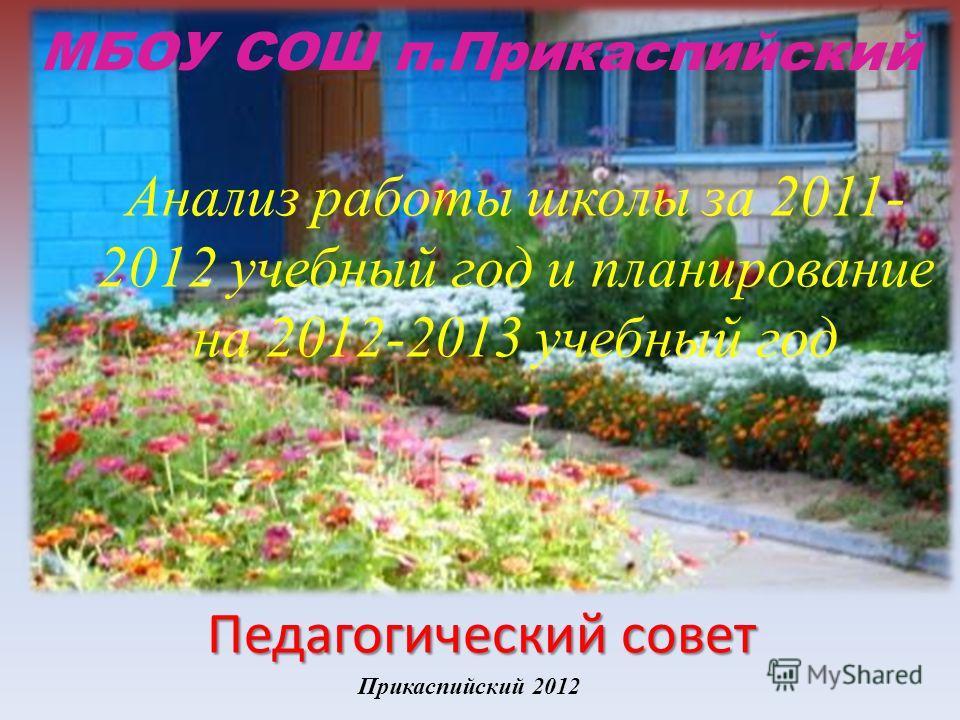 Анализ работы школы за 2011- 2012 учебный год и планирование на 2012-2013 учебный год Прикаспийский 2012 МБОУ СОШ п.Прикаспийский Педагогический совет