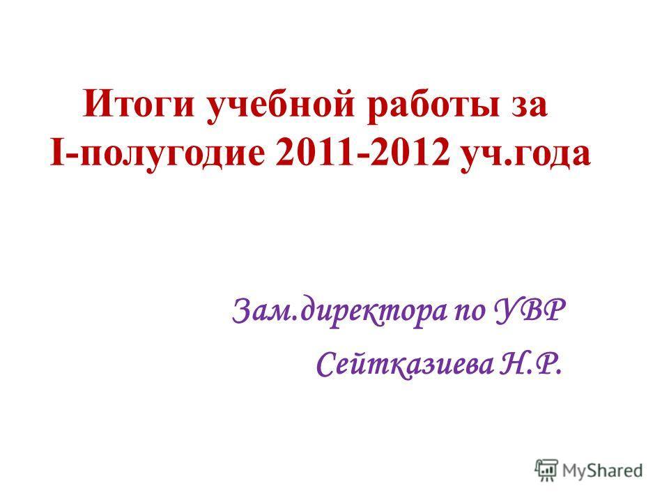 Итоги учебной работы за I-полугодие 2011-2012 уч.года Зам.директора по УВР Сейтказиева Н.Р.