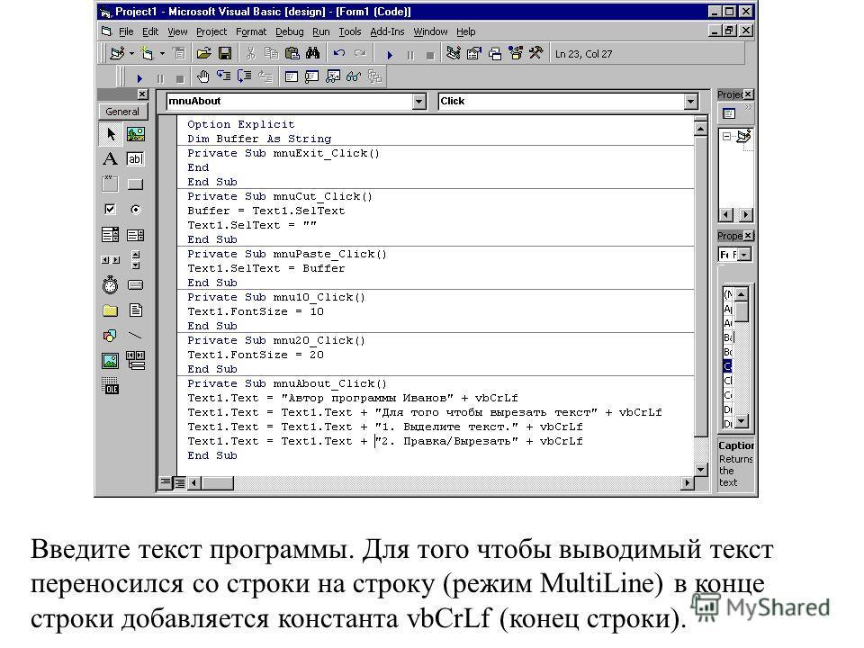 Введите текст программы. Для того чтобы выводимый текст переносился со строки на строку (режим MultiLine) в конце строки добавляется константа vbCrLf (конец строки).
