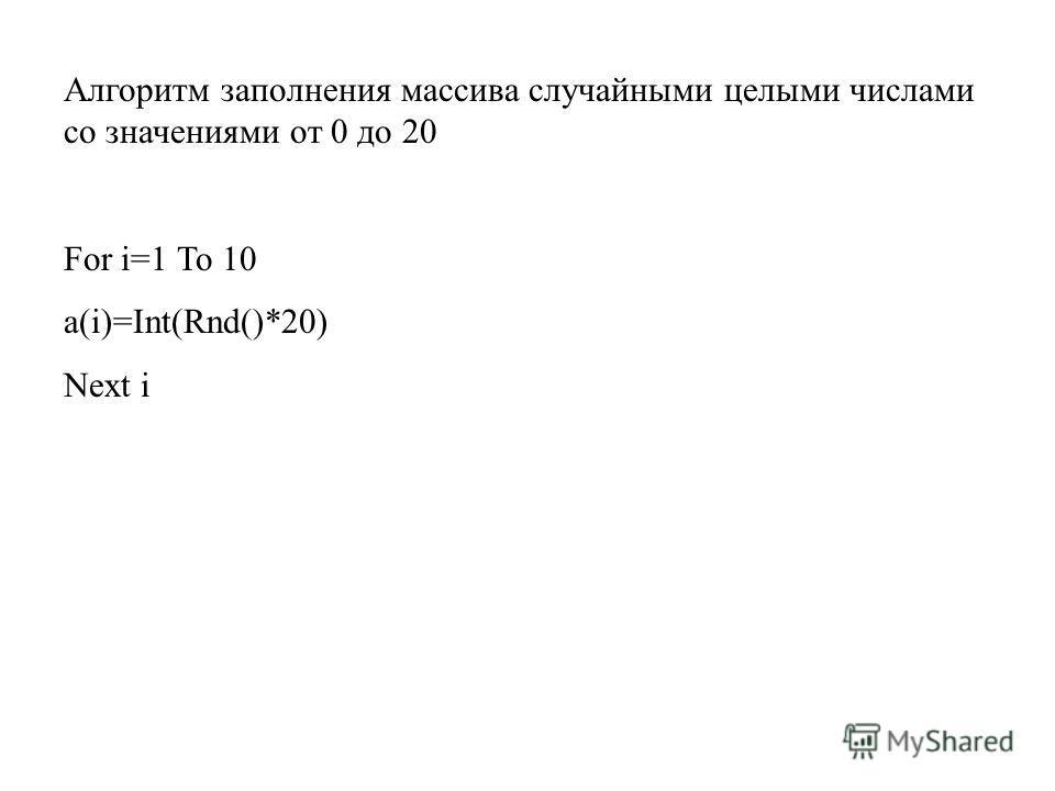 Алгоритм заполнения массива случайными целыми числами со значениями от 0 до 20 For i=1 To 10 a(i)=Int(Rnd()*20) Next i