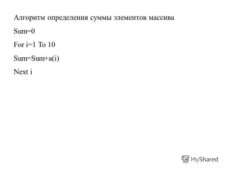 Алгоритм определения суммы элементов массива Sum=0 For i=1 To 10 Sum=Sum+a(i) Next i