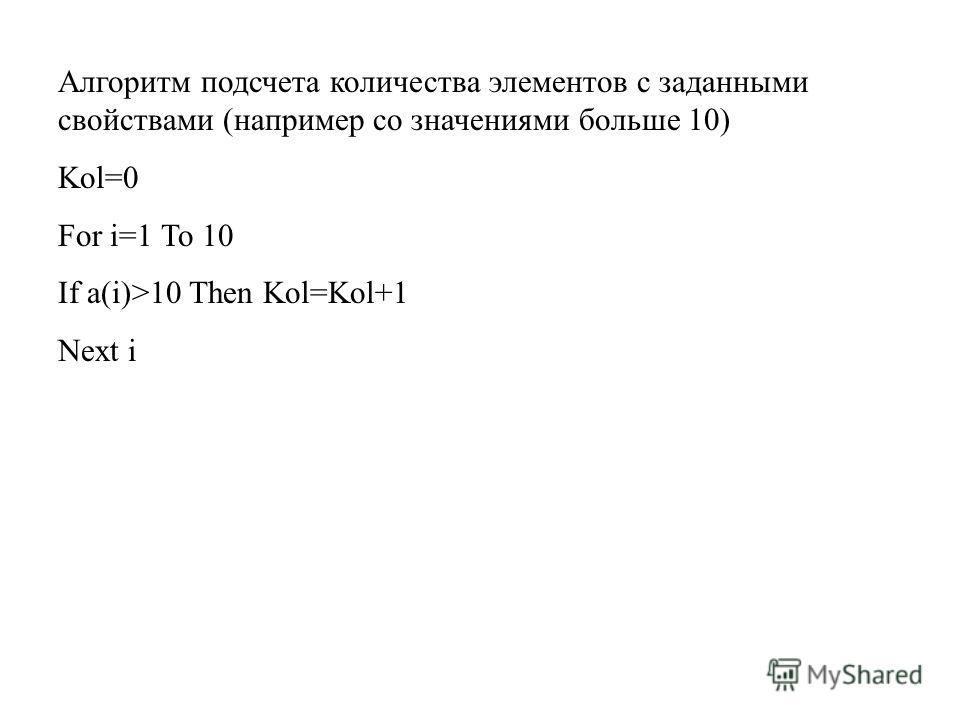Алгоритм подсчета количества элементов с заданными свойствами (например со значениями больше 10) Kol=0 For i=1 To 10 If a(i)>10 Then Kol=Kol+1 Next i
