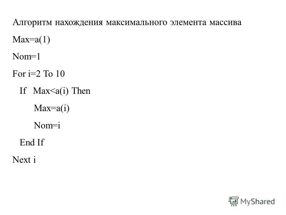 Алгоритм нахождения максимального элемента массива Max=a(1) Nom=1 For i=2 To 10 If Max
