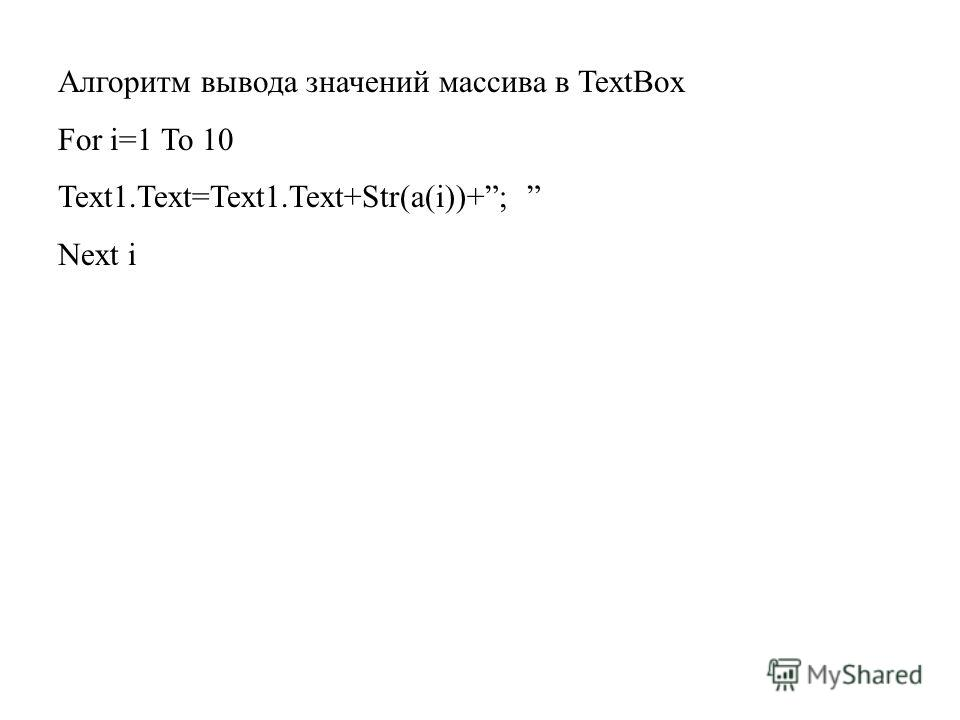 Алгоритм вывода значений массива в TextBox For i=1 To 10 Text1.Text=Text1.Text+Str(a(i))+; Next i