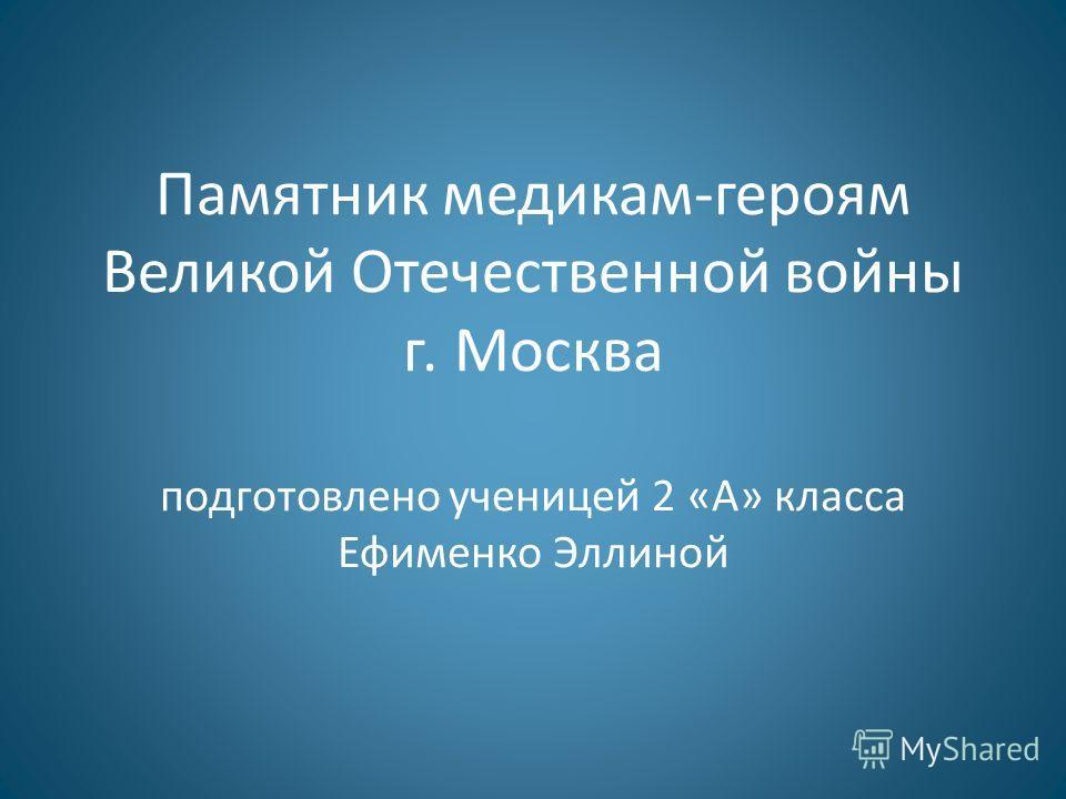 Памятник медикам-героям Великой Отечественной войны г. Москва подготовлено ученицей 2 «А» класса Ефименко Эллиной