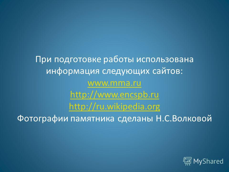 При подготовке работы использована информация следующих сайтов: www.mma.ru http://www.encspb.ru http://ru.wikipedia.org Фотографии памятника сделаны Н.С.Волковой www.mma.ru http://www.encspb.ru http://ru.wikipedia.org