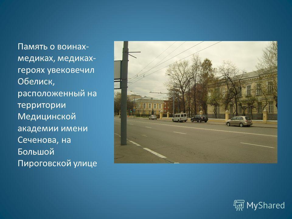 Память о воинах- медиках, медиках- героях увековечил Обелиск, расположенный на территории Медицинской академии имени Сеченова, на Большой Пироговской улице