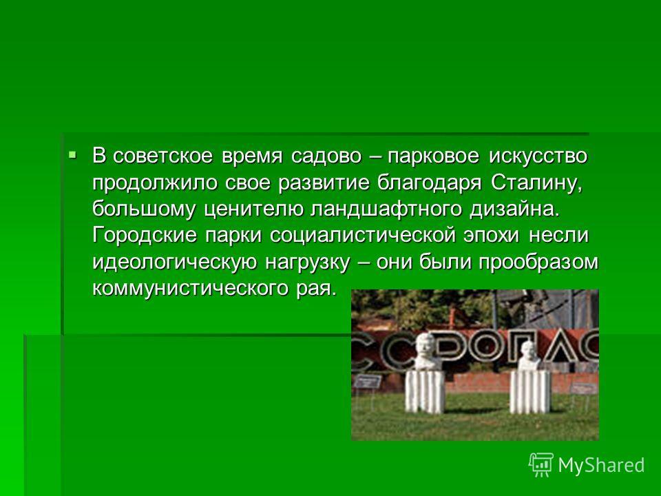 В советское время садово – парковое искусство продолжило свое развитие благодаря Сталину, большому ценителю ландшафтного дизайна. Городские парки социалистической эпохи несли идеологическую нагрузку – они были прообразом коммунистического рая. В сове