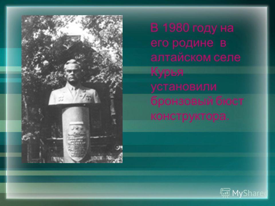 В 1980 году на его родине в алтайском селе Курья установили бронзовый бюст конструктора.